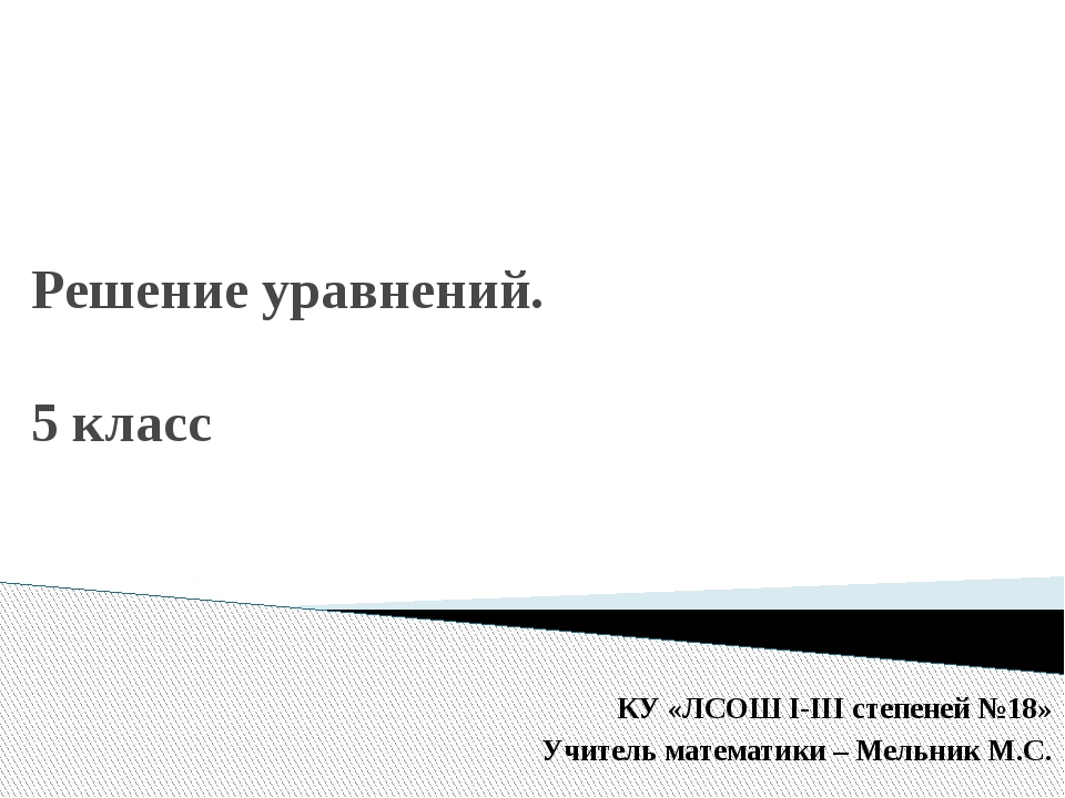 Решение уравнений. 5 класс КУ «ЛСОШ I-III степеней №18» Учитель математики –...