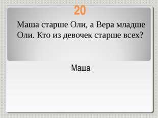 20 Маша старше Оли, а Вера младше Оли. Кто из девочек старше всех? Маша