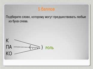 5 баллов Подберите слово, которому могут предшествовать любые из букв слева.