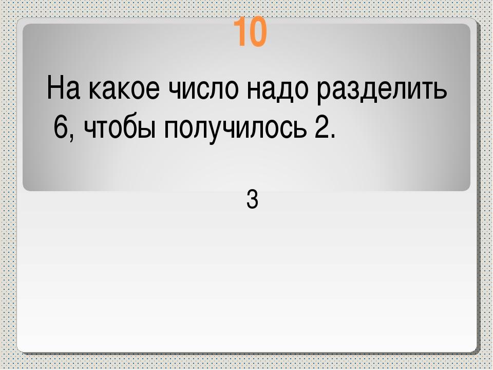 10 На какое число надо разделить 6, чтобы получилось 2. 3
