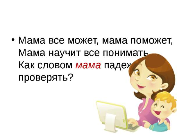 Мама все может, мама поможет, Мама научит все понимать. Как словоммамападе...