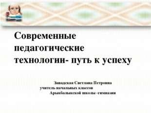 Современные педагогические технологии- путь к успеху Завадская Светлана Петро