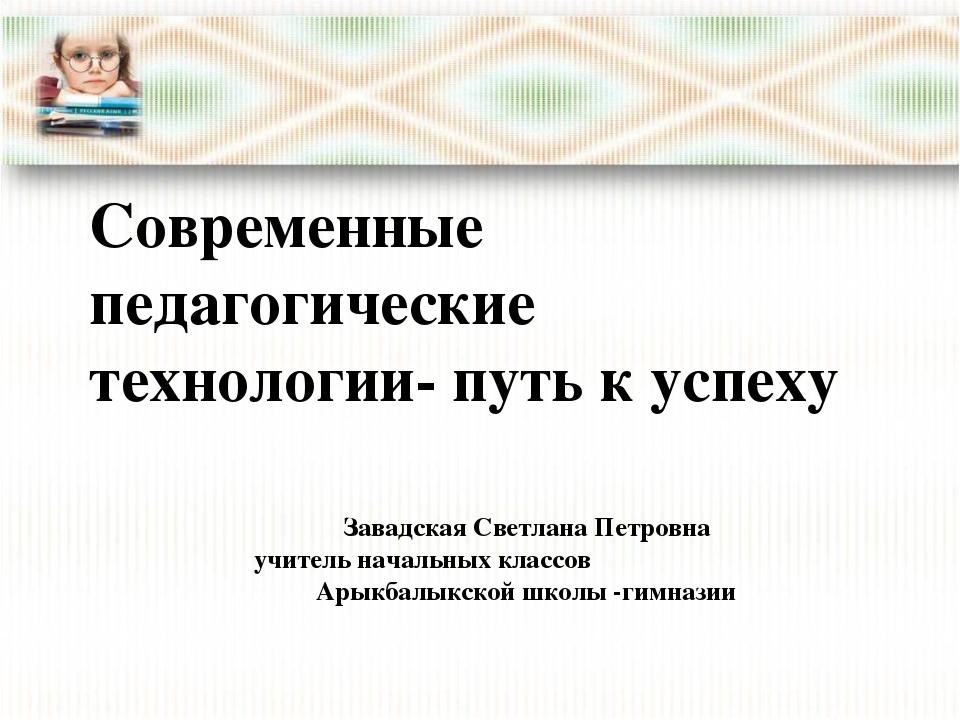 Современные педагогические технологии- путь к успеху Завадская Светлана Петро...