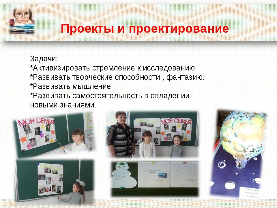 Проекты и проектирование Задачи: *Активизировать стремление к исследованию....