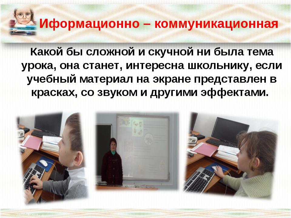 Иформационно – коммуникационная Какой бы сложной и скучной ни была тема урок...