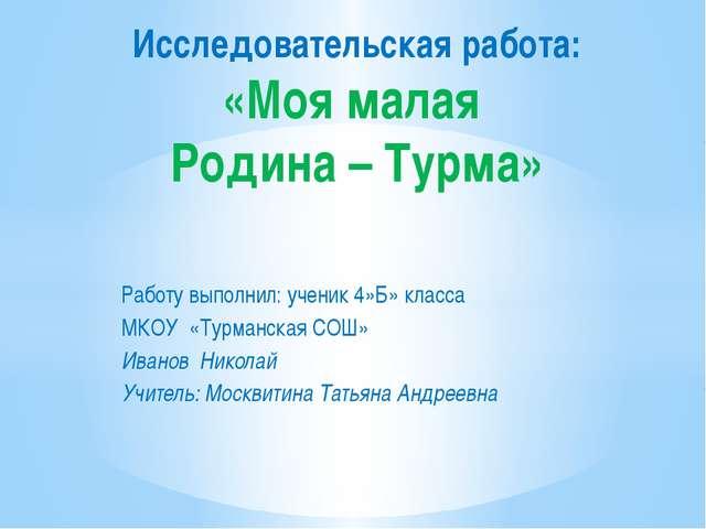 Работу выполнил: ученик 4»Б» класса МКОУ «Турманская СОШ» Иванов Николай Учит...