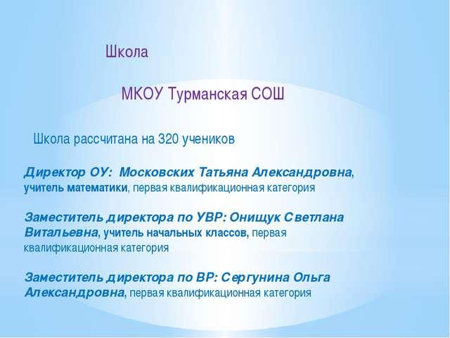 Школа МКОУ Турманская СОШ Школа рассчитана на 320 учеников Директор ОУ:Моск...