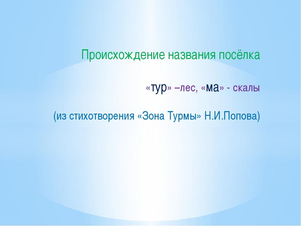 Происхождение названия посёлка «тур» –лес, «ма» - скалы (из стихотворения «Зо...
