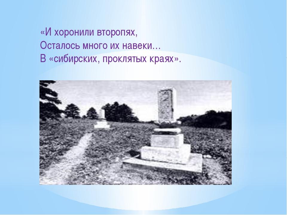 «И хоронили второпях, Осталось много их навеки… В «сибирских, проклятых краях».