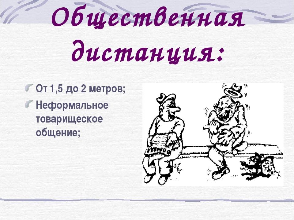 Общественная дистанция: От 1,5 до 2 метров; Неформальное товарищеское общение;
