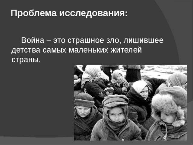 Проблема исследования: Война – это страшное зло, лишившее детства самых мале...