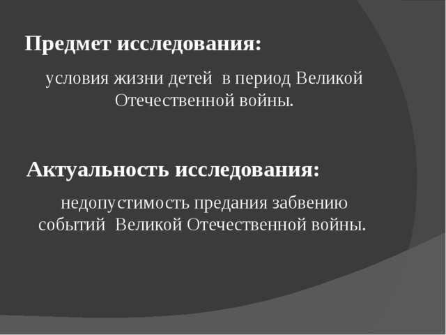 Предмет исследования: условия жизни детей в период Великой Отечественной войн...