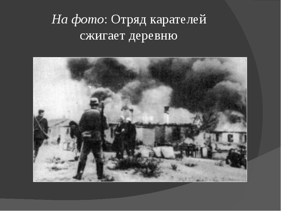На фото: Отряд карателей сжигаетдеревню