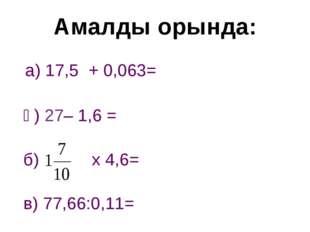 а) 17,5 + 0,063= ә) 27– 1,6 = б) х 4,6= в) 77,66:0,11= Амалды орында: