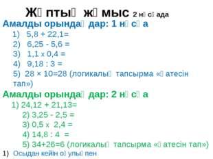 Амалды орындаңдар: 1 нұсқа 1) 5,8 + 22,1= 2) 6,25 - 5,6 = 3) 1,1 х 0,4 = 4) 9
