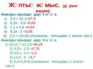 Жұптық жұмыс. (дұрыс жауап): Амалды орындаңдар: 1 нұсқа 1) 5,8 + 22,1=27,9 2)