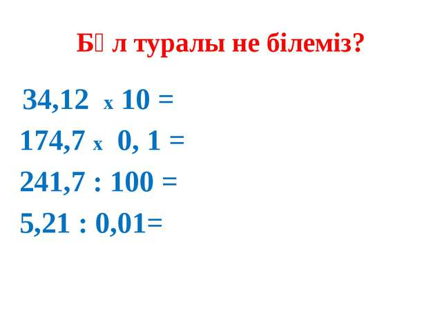 Бұл туралы не білеміз? 34,12 х 10 = 174,7 х 0, 1 = 241,7 : 100 = 5,21 : 0,01=