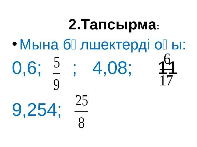 Мына бөлшектерді оқы: 0,6; ; 4,08; 11 9,254; 2.Тапсырма: