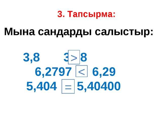 3,8 3,08 6,2797 6,29 5,404 5,40400 Мына сандарды салыстыр: > < = 3. Тапсырма: