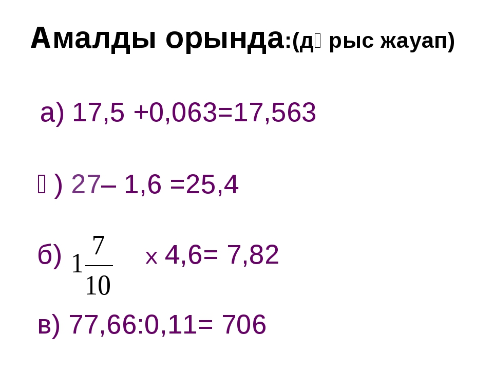 а) 17,5 +0,063=17,563 ә) 27– 1,6 =25,4 б) х 4,6= 7,82 в) 77,66:0,11= 706 Ама...