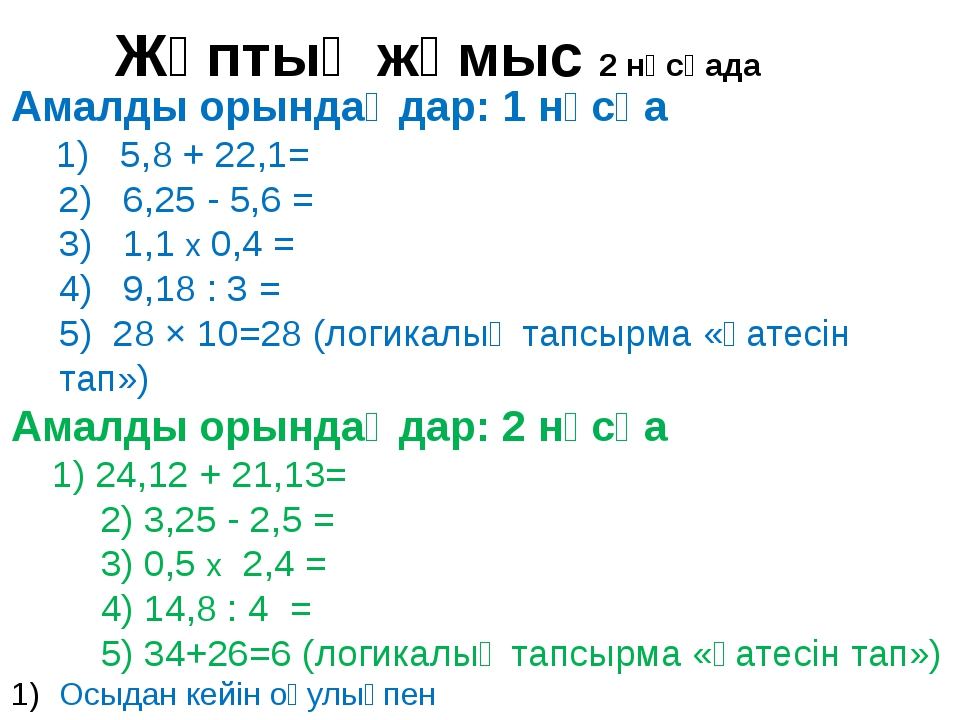 Амалды орындаңдар: 1 нұсқа 1) 5,8 + 22,1= 2) 6,25 - 5,6 = 3) 1,1 х 0,4 = 4) 9...