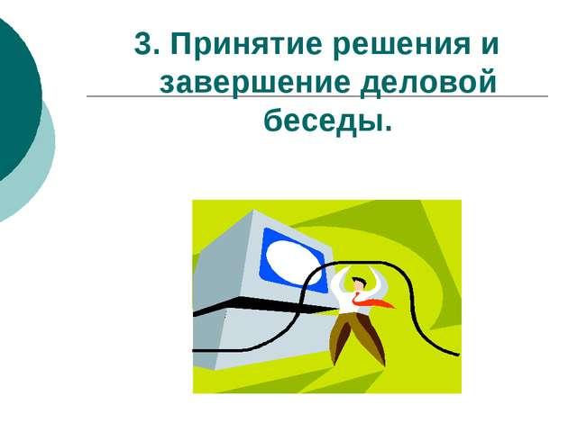 3. Принятие решения и завершение деловой беседы.