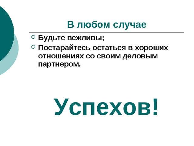 В любом случае Будьте вежливы; Постарайтесь остаться в хороших отношениях со...