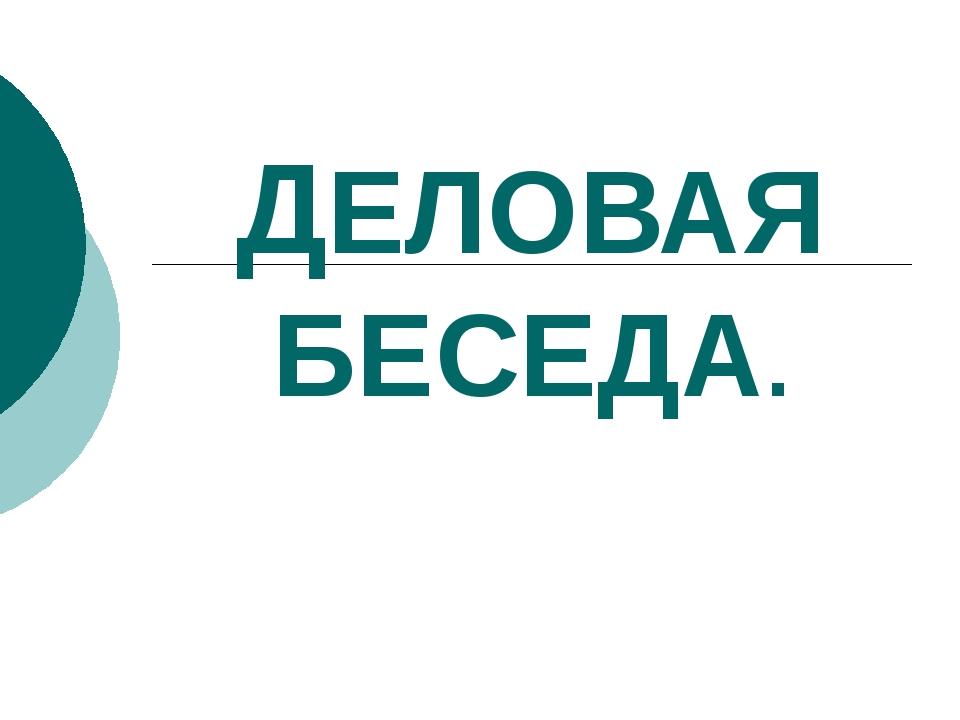 ДЕЛОВАЯ БЕСЕДА.