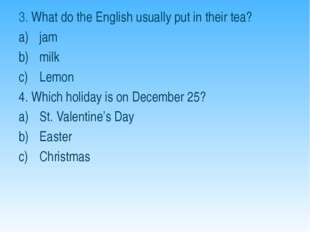 3. What do the English usually put in their tea? jam milk Lemon 4. Which holi