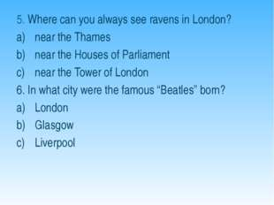 5. Where can you always see ravens in London? near the Thames near the Houses