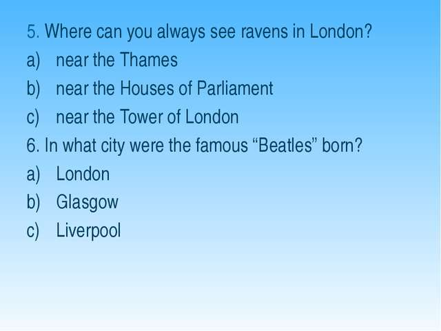 5. Where can you always see ravens in London? near the Thames near the Houses...