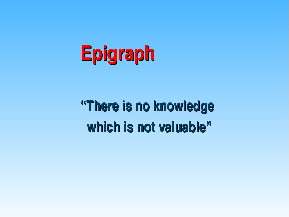 "Epigraph ""There is no knowledge which is not valuable"""