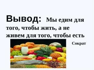 Вывод: Мы едим для того, чтобы жить, а не живем для того, чтобы есть С