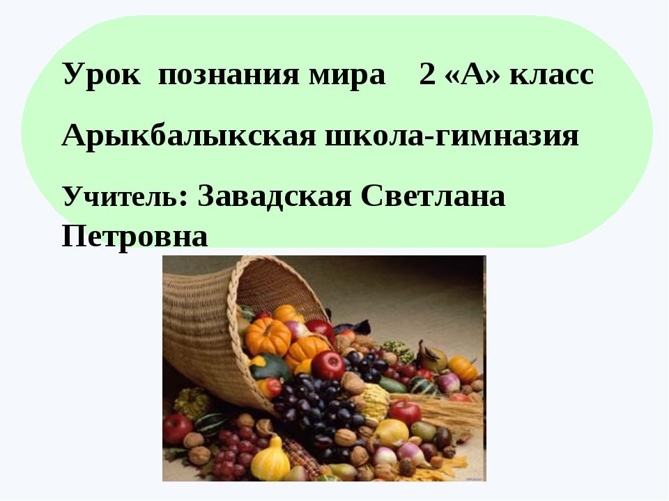 . Урок познания мира 2 «А» класс Арыкбалыкская школа-гимназия Учитель: Завадс...