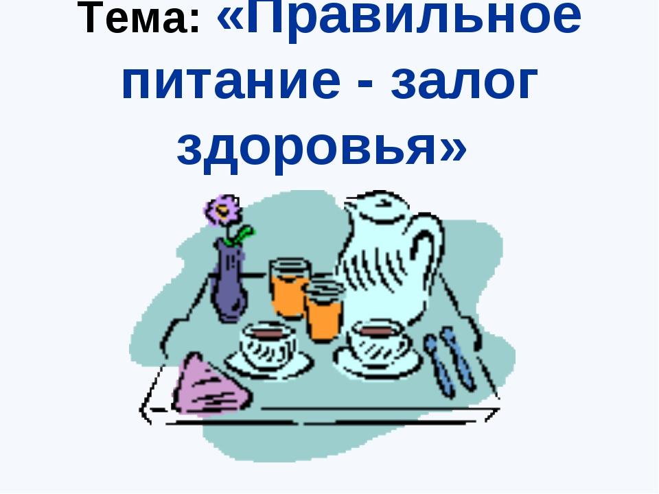 Тема: «Правильное питание - залог здоровья»