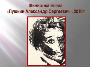 Шипицова Елена «Пушкин Александр Сергеевич». 2010г.