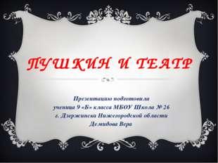ПУШКИН И ТЕАТР Презентацию подготовила ученица 9 «Б» класса МБОУ Школа № 26 г