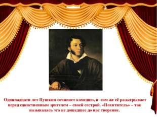 Одиннадцати лет Пушкин сочиняет комедию, и сам же её разыгрывает перед еди