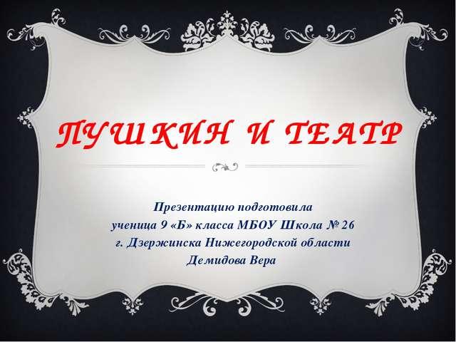ПУШКИН И ТЕАТР Презентацию подготовила ученица 9 «Б» класса МБОУ Школа № 26 г...