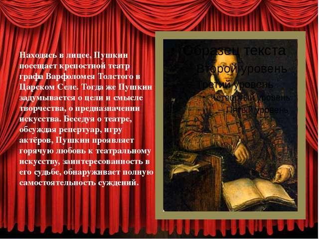Находясь в лицее, Пушкин посещает крепостной театр графа Варфоломея Толстого...