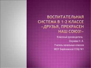Классный руководитель: Окунева Н. А. Учитель начальных классов МОУ Берёзовско