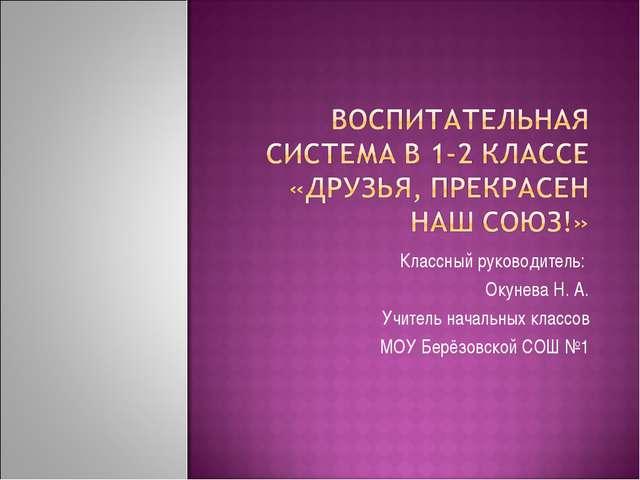 Классный руководитель: Окунева Н. А. Учитель начальных классов МОУ Берёзовско...