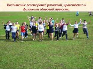 Воспитание всесторонне развитой, нравственно и физически здоровой личности.