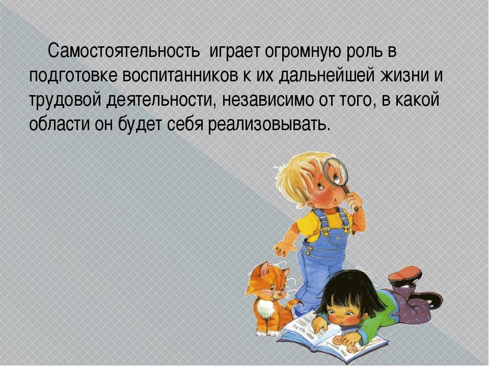 Самостоятельность играет огромную роль в подготовке воспитанников к их дальн...