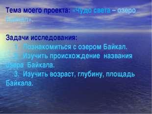 Тема моего проекта: «Чудо света – озеро Байкал». Задачи исследования: 1. Позн