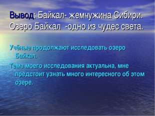 Вывод: Байкал- жемчужина Сибири. Озеро Байкал -одно из чудес света. Учёные пр