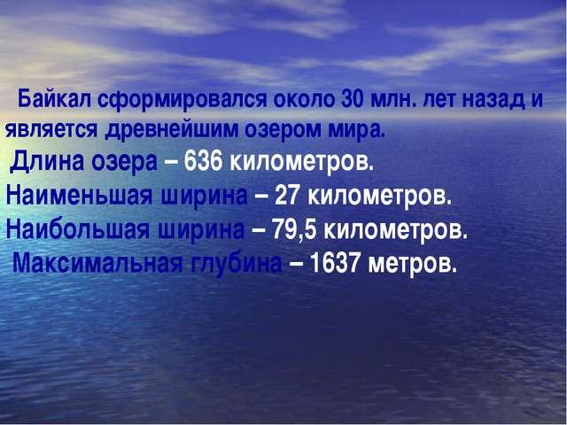Байкал сформировался около 30 млн. лет назад и является древнейшим озером ми...