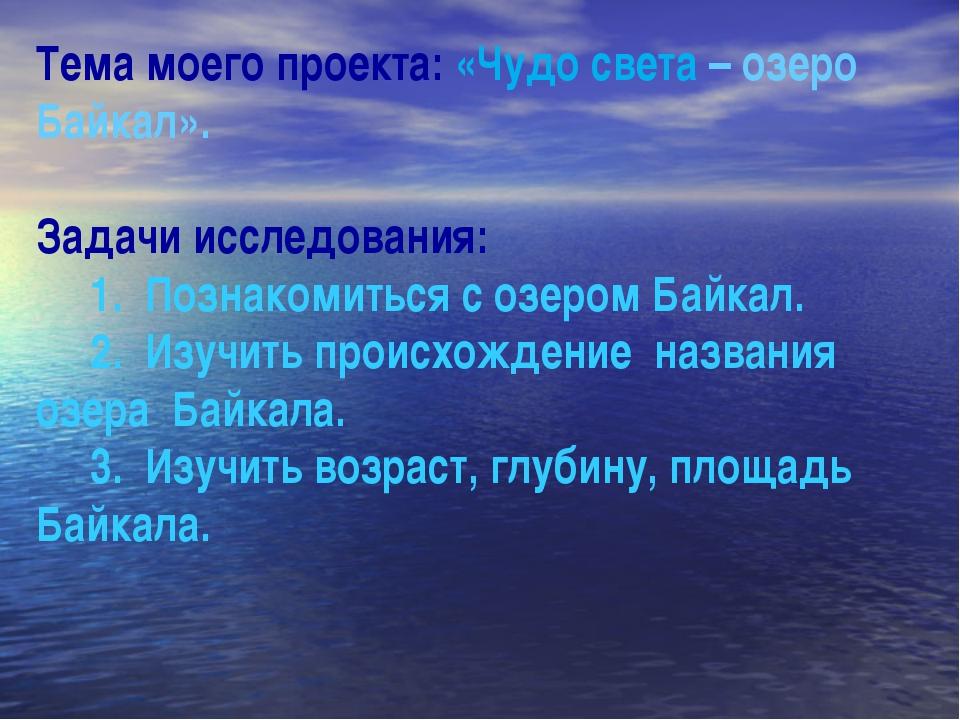 Тема моего проекта: «Чудо света – озеро Байкал». Задачи исследования: 1. Позн...