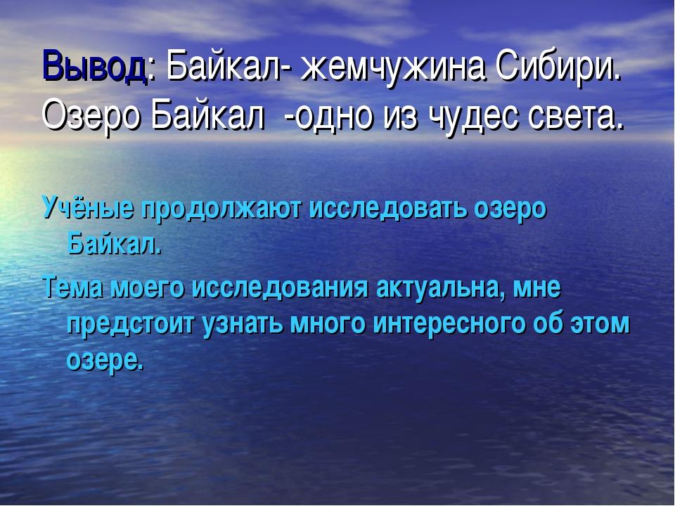 Вывод: Байкал- жемчужина Сибири. Озеро Байкал -одно из чудес света. Учёные пр...