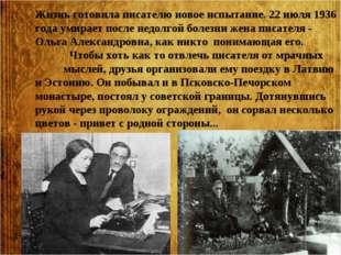 Жизнь готовила писателю новое испытание. 22 июля 1936 года умирает после недо